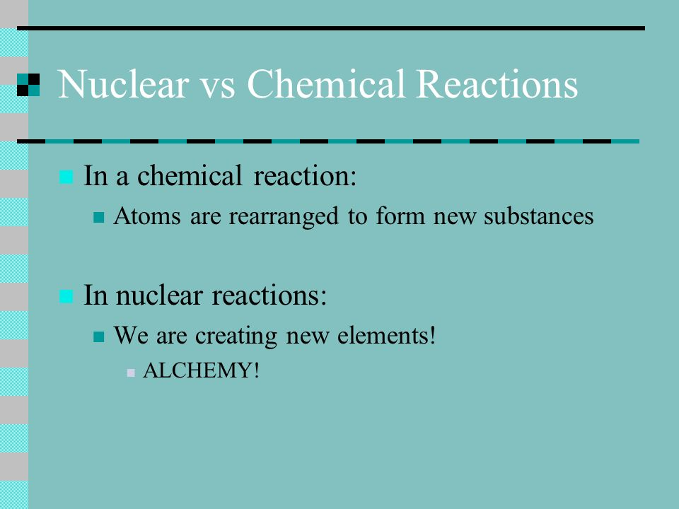 Nuclear vs Chemical Reactions In a chemical reaction: Atoms are rearranged to form new substances In nuclear reactions: We are creating new elements!