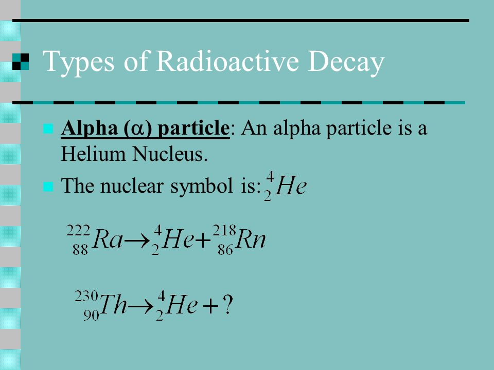 Types of Radioactive Decay Alpha ( ) particle: An alpha particle is a Helium Nucleus. The nuclear symbol is: