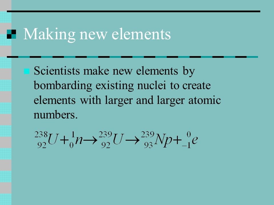 Making new elements Scientists make new elements by bombarding existing nuclei to create elements with larger and larger atomic numbers.