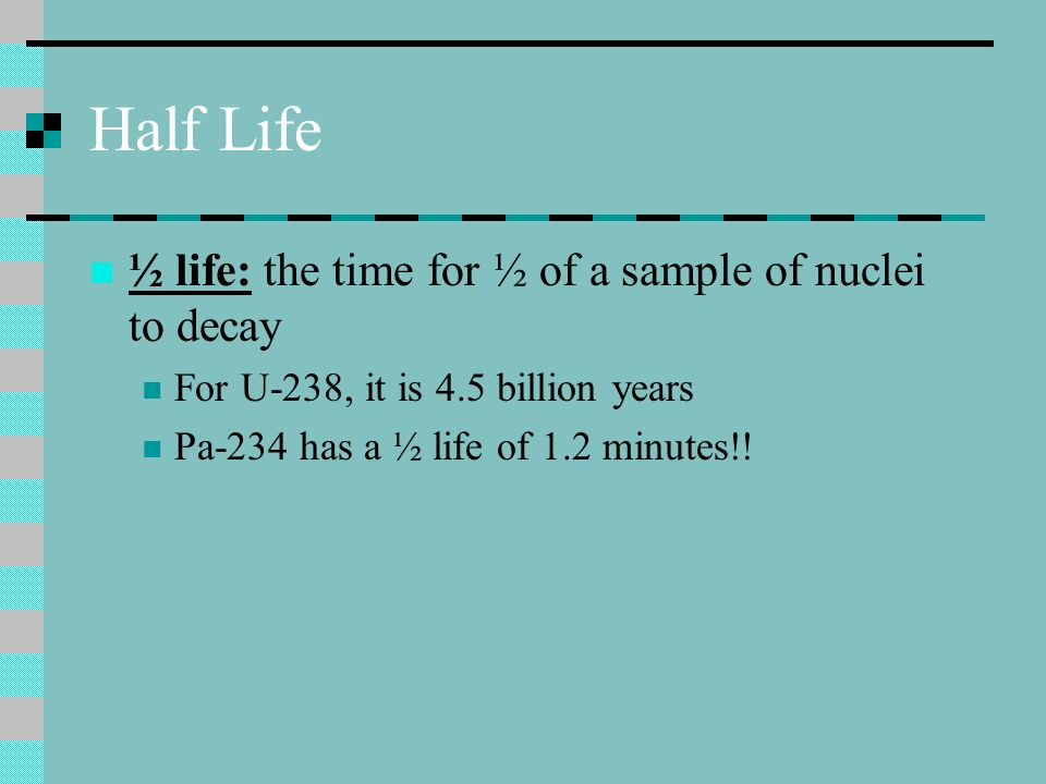 Half Life ½ life: the time for ½ of a sample of nuclei to decay For U-238, it is 4.5 billion years Pa-234 has a ½ life of 1.2 minutes!!