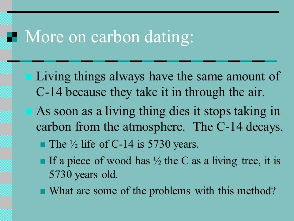More on carbon dating: Living things always have the same amount of C-14 because they take it in through the air. As soon as a living thing dies it st