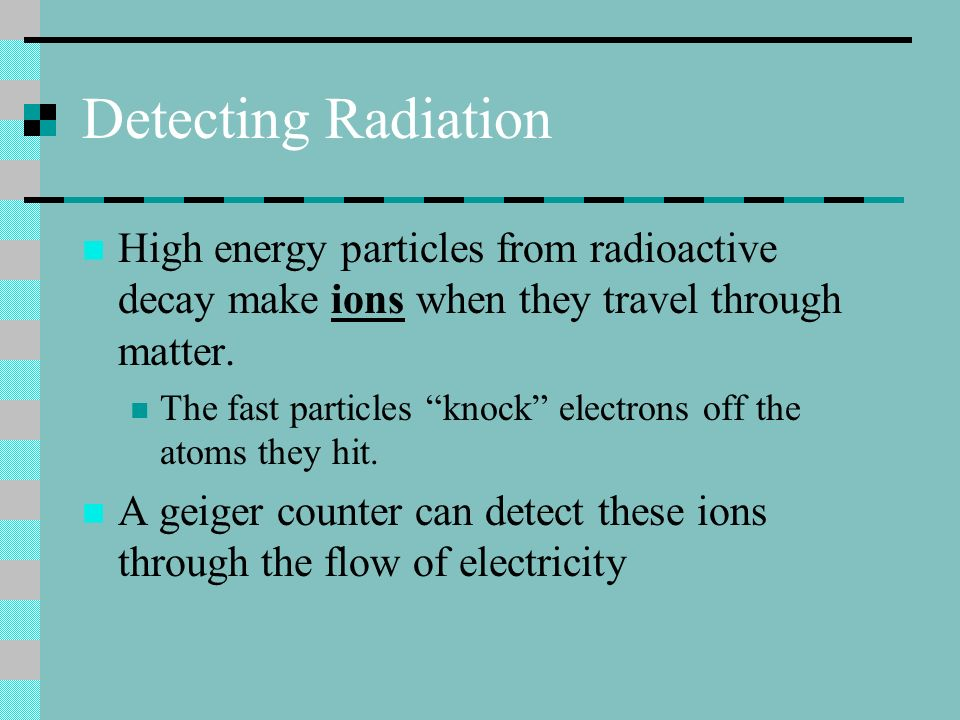 Detecting Radiation High energy particles from radioactive decay make ions when they travel through matter. The fast particles knock electrons off the