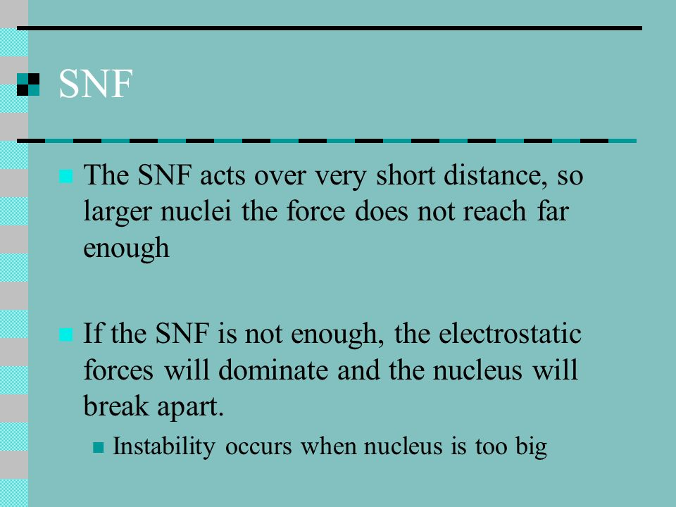 SNF The SNF acts over very short distance, so larger nuclei the force does not reach far enough If the SNF is not enough, the electrostatic forces wil