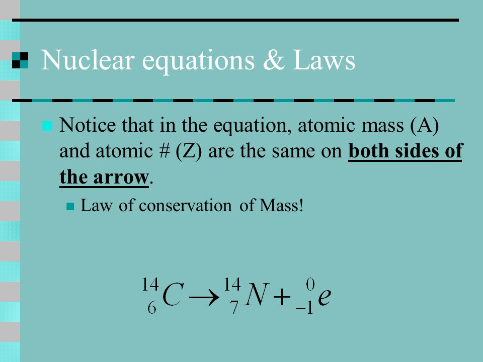 Nuclear equations & Laws Notice that in the equation, atomic mass (A) and atomic # (Z) are the same on both sides of the arrow. Law of conservation of