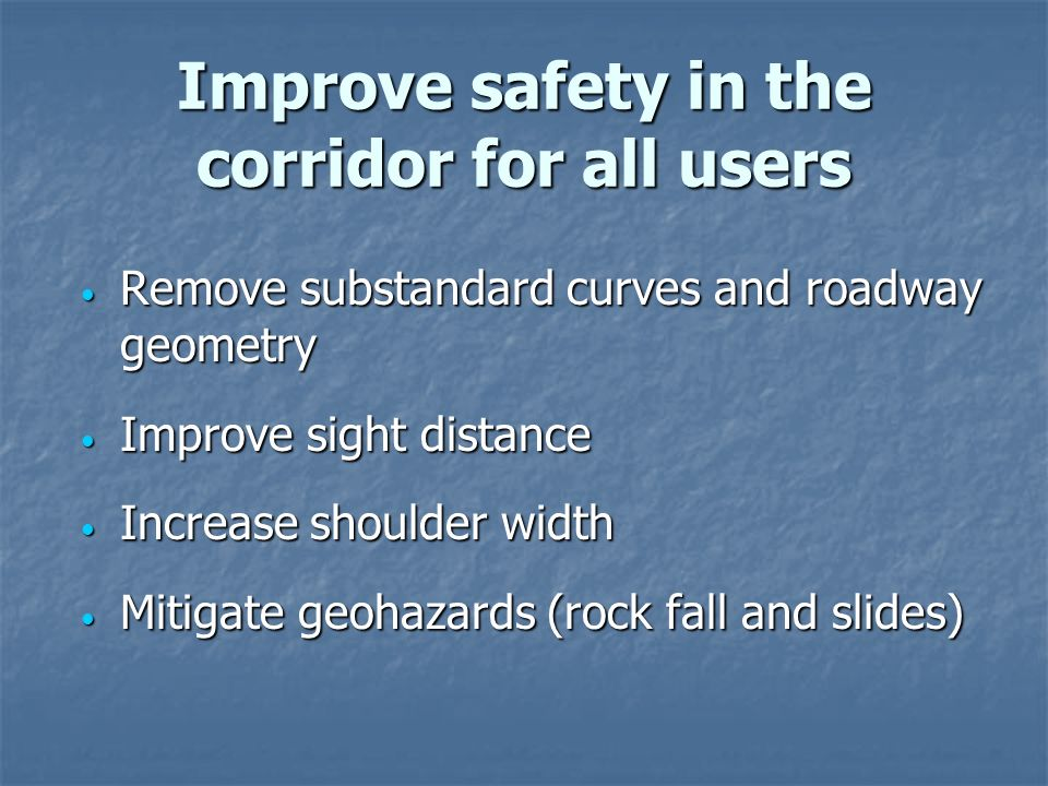 Improve safety in the corridor for all users Remove substandard curves and roadway geometry Remove substandard curves and roadway geometry Improve sight distance Improve sight distance Increase shoulder width Increase shoulder width Mitigate geohazards (rock fall and slides) Mitigate geohazards (rock fall and slides)