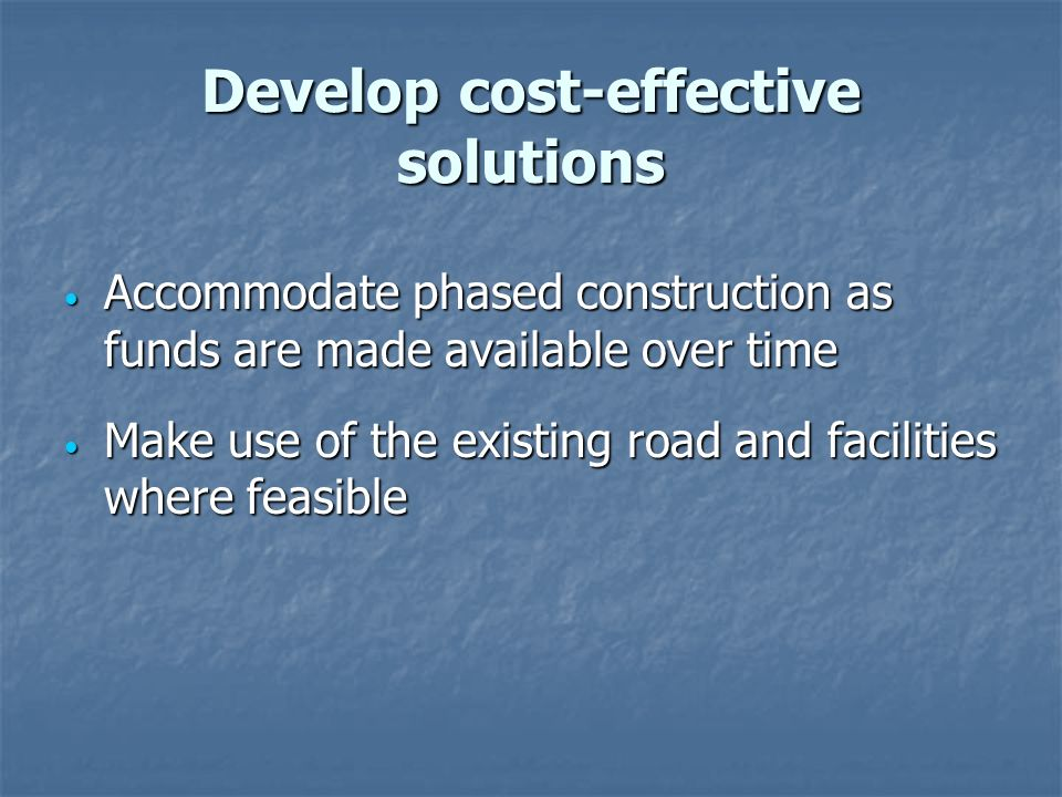 Develop cost-effective solutions Accommodate phased construction as funds are made available over time Accommodate phased construction as funds are made available over time Make use of the existing road and facilities where feasible Make use of the existing road and facilities where feasible
