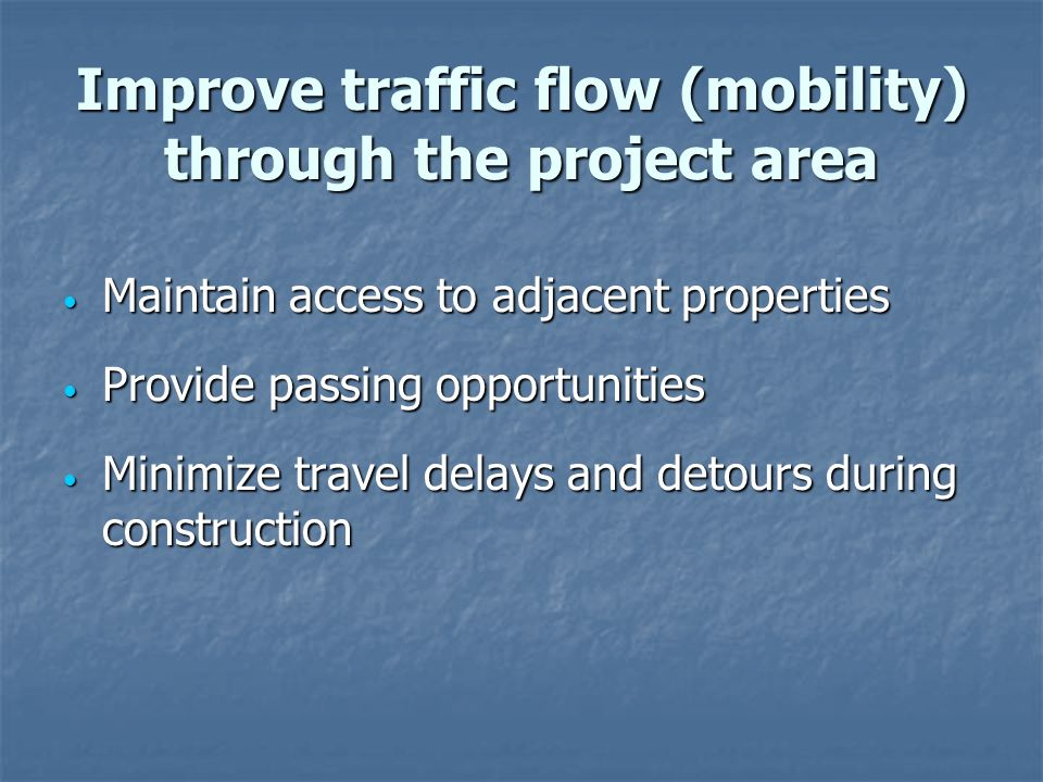 Improve traffic flow (mobility) through the project area Maintain access to adjacent properties Maintain access to adjacent properties Provide passing opportunities Provide passing opportunities Minimize travel delays and detours during construction Minimize travel delays and detours during construction