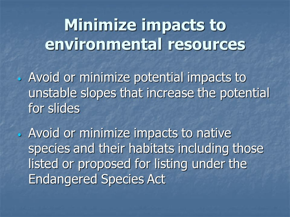 Minimize impacts to environmental resources Avoid or minimize potential impacts to unstable slopes that increase the potential for slides Avoid or minimize potential impacts to unstable slopes that increase the potential for slides Avoid or minimize impacts to native species and their habitats including those listed or proposed for listing under the Endangered Species Act Avoid or minimize impacts to native species and their habitats including those listed or proposed for listing under the Endangered Species Act