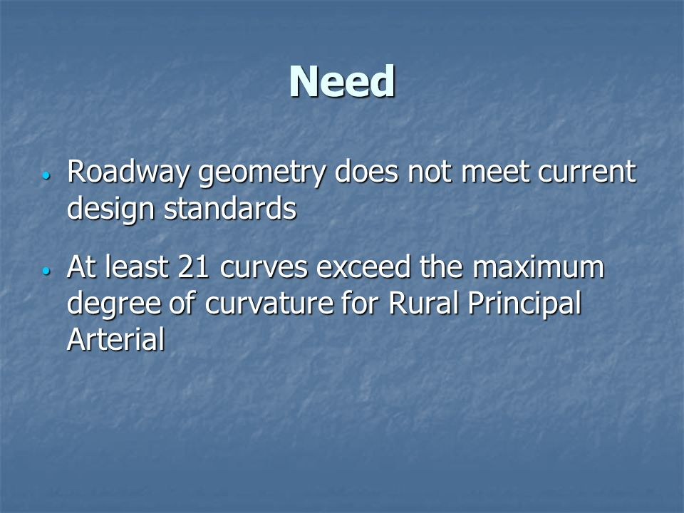 Need Roadway geometry does not meet current design standards Roadway geometry does not meet current design standards At least 21 curves exceed the maximum degree of curvature for Rural Principal Arterial At least 21 curves exceed the maximum degree of curvature for Rural Principal Arterial