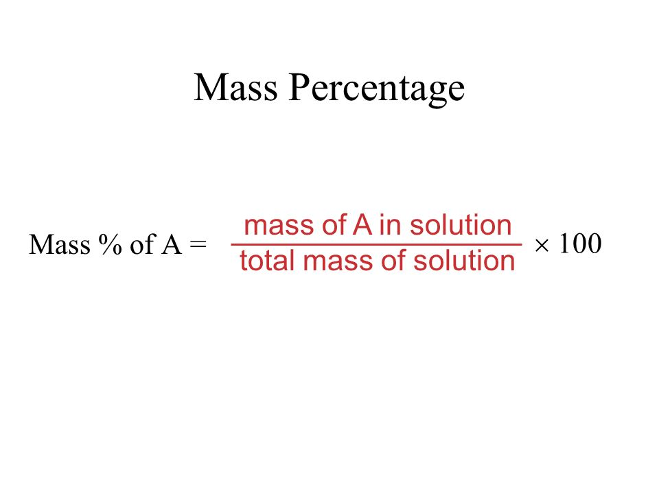 Mass Percentage Mass % of A = mass of A in solution total mass of solution 100