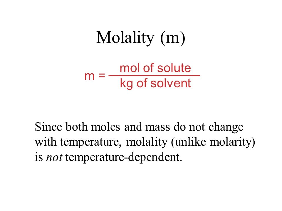 mol of solute kg of solvent m = Molality (m) Since both moles and mass do not change with temperature, molality (unlike molarity) is not temperature-dependent.
