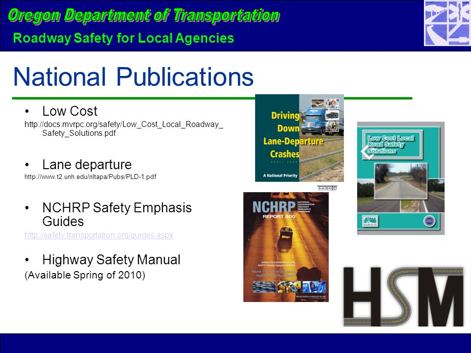Roadway Safety for Local Agencies National Publications Low Cost http://docs.mvrpc.org/safety/Low_Cost_Local_Roadway_ Safety_Solutions.pdf Lane departure http://www.t2.unh.edu/nltapa/Pubs/PLD-1.pdf NCHRP Safety Emphasis Guides http://safety.transportation.org/guides.aspx Highway Safety Manual (Available Spring of 2010)