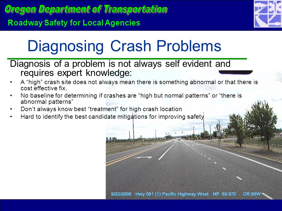Roadway Safety for Local Agencies Diagnosing Crash Problems Diagnosis of a problem is not always self evident and requires expert knowledge: A high crash site does not always mean there is something abnormal or that there is cost effective fix.