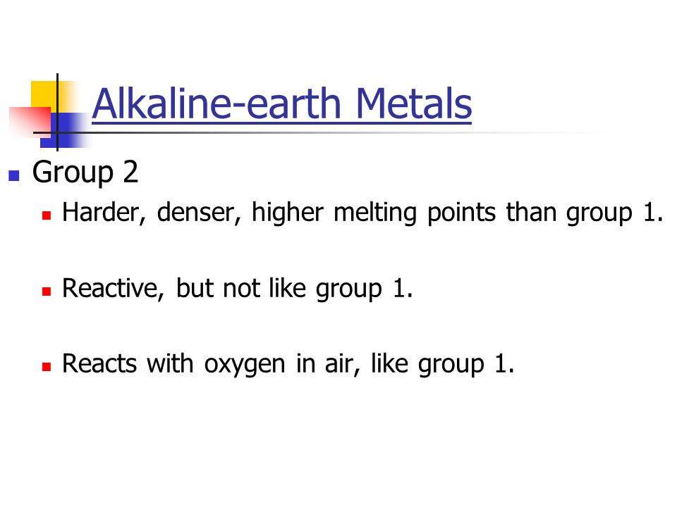 Alkaline-earth Metals Group 2 Harder, denser, higher melting points than group 1. Reactive, but not like group 1. Reacts with oxygen in air, like grou