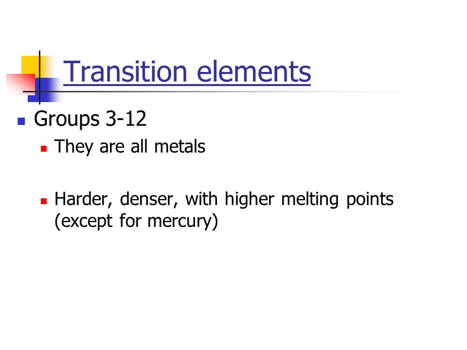 Transition elements Groups 3-12 They are all metals Harder, denser, with higher melting points (except for mercury)