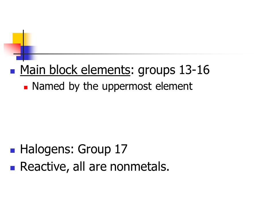 Main block elements: groups 13-16 Named by the uppermost element Halogens: Group 17 Reactive, all are nonmetals.