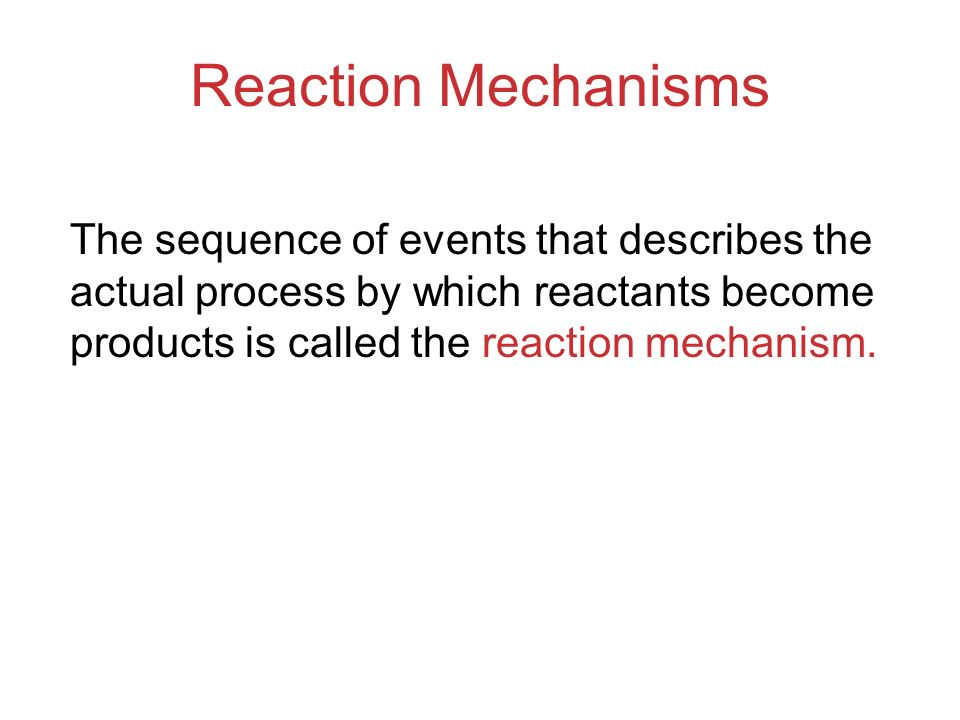 Reaction Mechanisms The sequence of events that describes the actual process by which reactants become products is called the reaction mechanism.