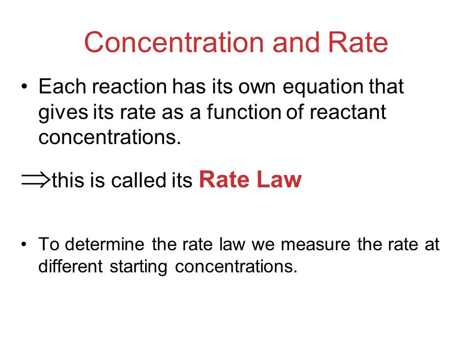 Concentration and Rate Each reaction has its own equation that gives its rate as a function of reactant concentrations. this is called its Rate Law To