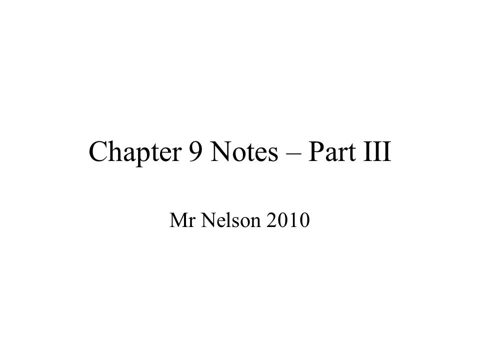 Chapter 9 Notes – Part III Mr Nelson 2010