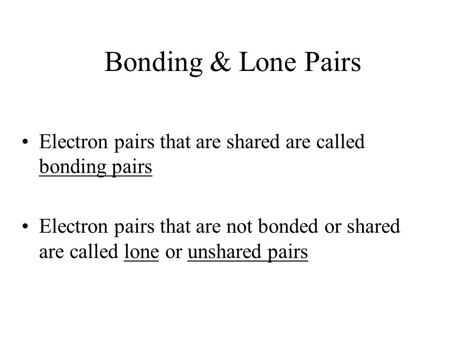 Bonding & Lone Pairs Electron pairs that are shared are called bonding pairs Electron pairs that are not bonded or shared are called lone or unshared pairs