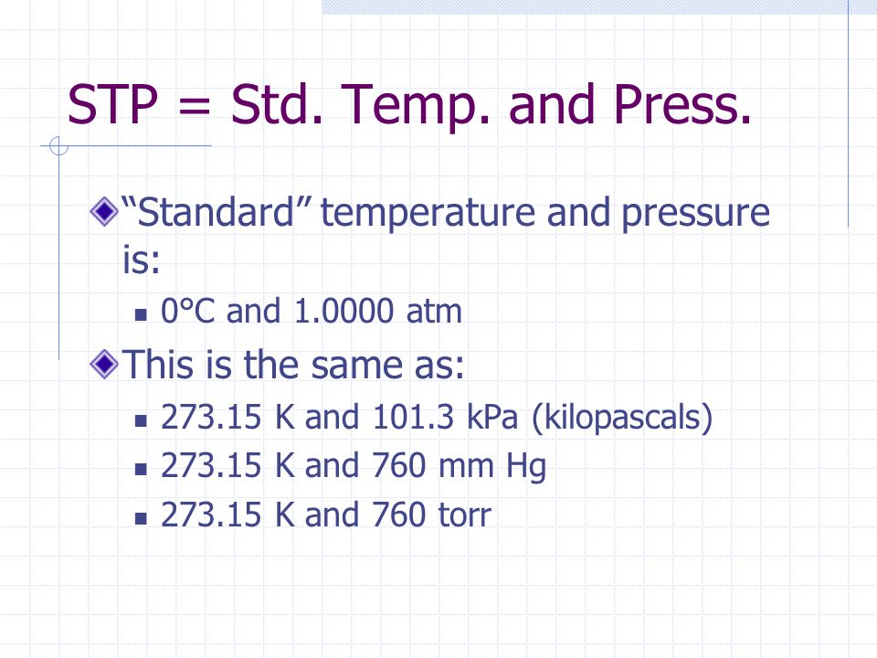 STP = Std. Temp. and Press. Standard temperature and pressure is: 0°C and 1.0000 atm This is the same as: 273.15 K and 101.3 kPa (kilopascals) 273.15
