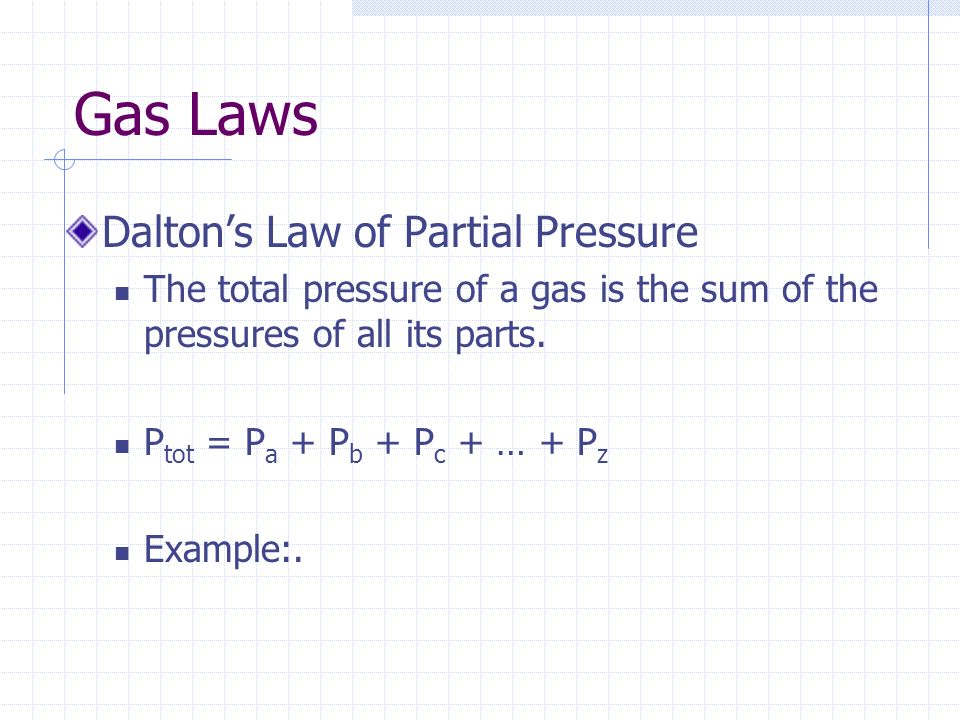 Gas Laws Daltons Law of Partial Pressure The total pressure of a gas is the sum of the pressures of all its parts. P tot = P a + P b + P c + … + P z E