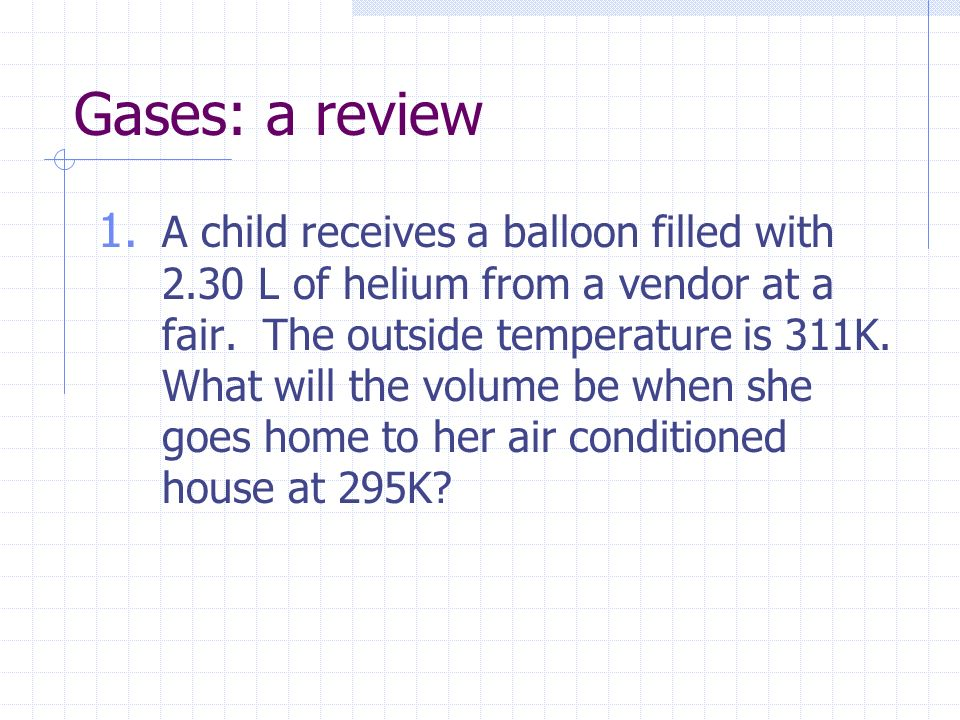 Gases: a review 1. A child receives a balloon filled with 2.30 L of helium from a vendor at a fair. The outside temperature is 311K. What will the vol