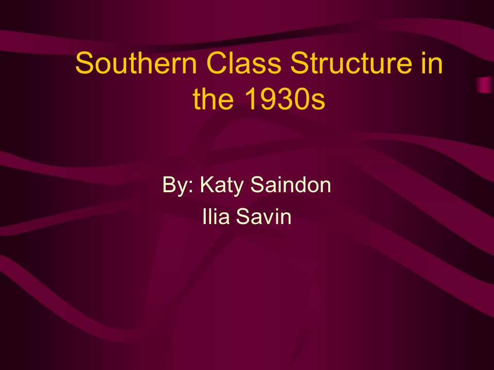 Southern Class Structure in the 1930s By: Katy Saindon Ilia Savin
