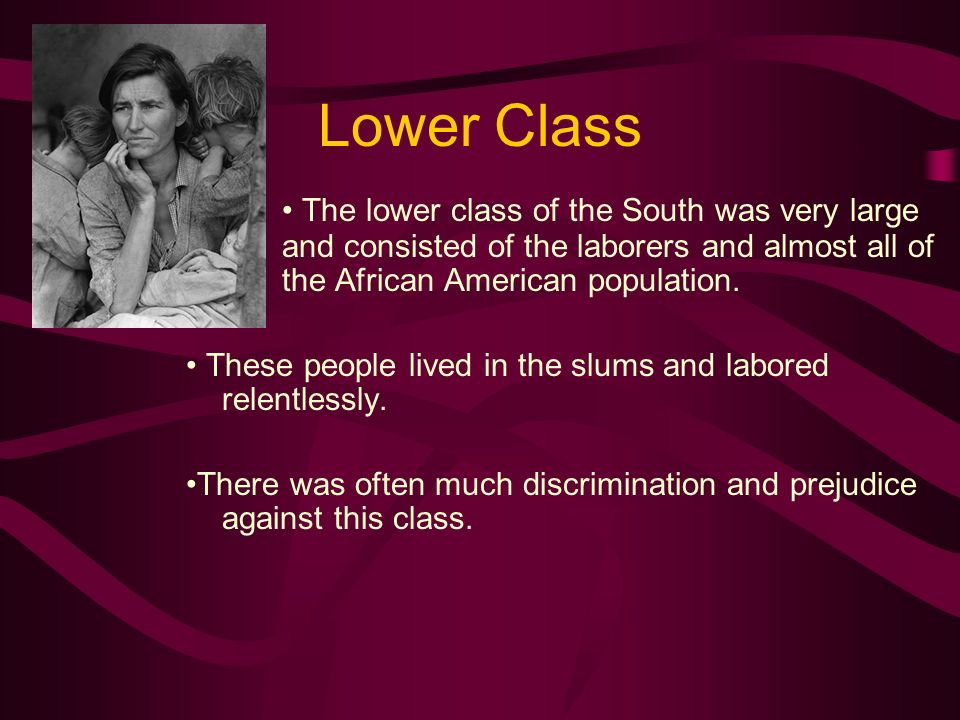 Lower Class The lower class of the South was very large and consisted of the laborers and almost all of the African American population. These people