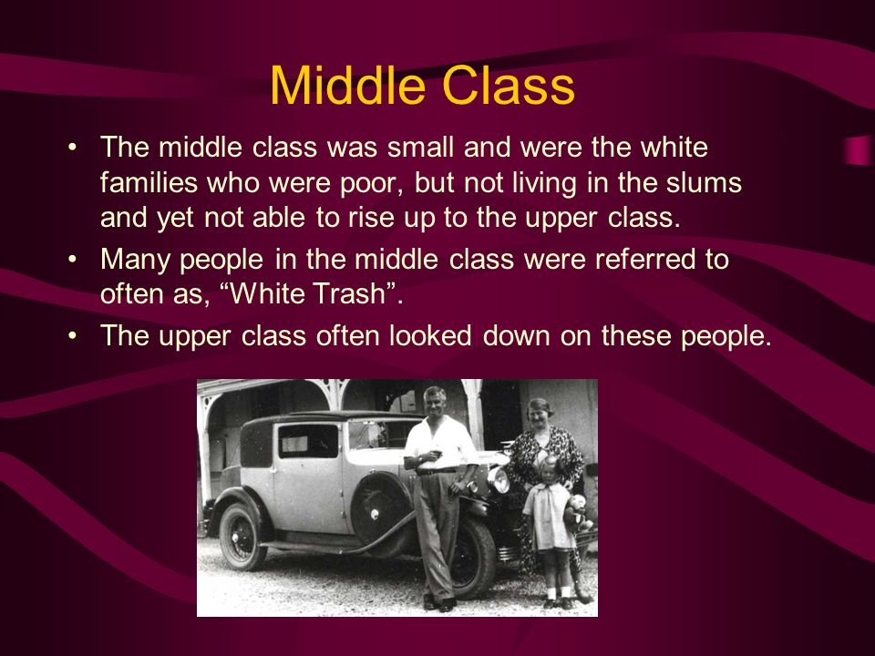 Middle Class The middle class was small and were the white families who were poor, but not living in the slums and yet not able to rise up to the uppe