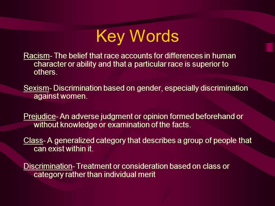 Key Words Racism- The belief that race accounts for differences in human character or ability and that a particular race is superior to others. Sexism