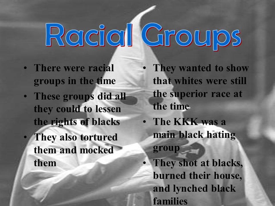 There were racial groups in the time These groups did all they could to lessen the rights of blacks They also tortured them and mocked them They wanted to show that whites were still the superior race at the time The KKK was a main black hating group They shot at blacks, burned their house, and lynched black families