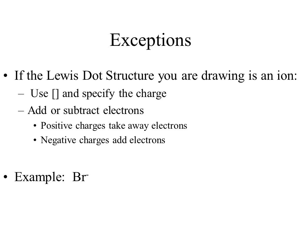 Exceptions If the Lewis Dot Structure you are drawing is an ion: – Use [] and specify the charge –Add or subtract electrons Positive charges take away