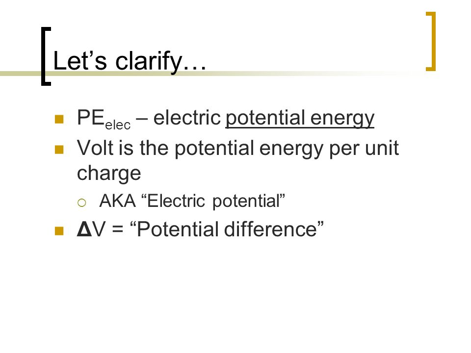 Lets clarify… PE elec – electric potential energy Volt is the potential energy per unit charge AKA Electric potential ΔV = Potential difference