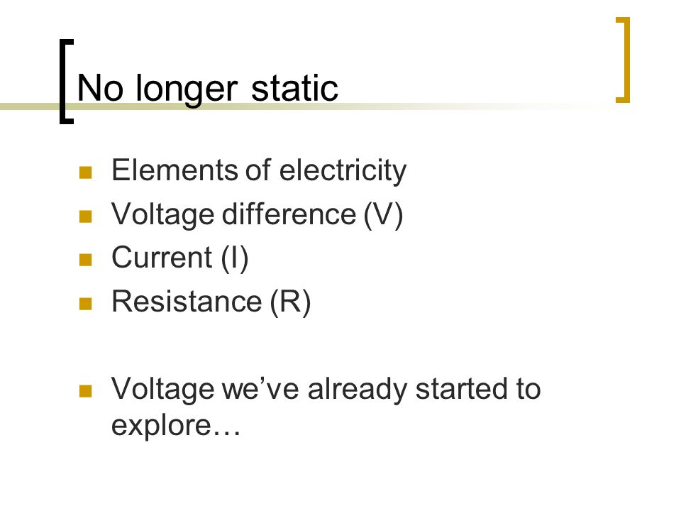No longer static Elements of electricity Voltage difference (V) Current (I) Resistance (R) Voltage weve already started to explore…
