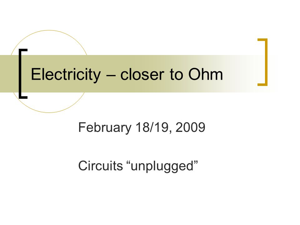 Electricity – closer to Ohm February 18/19, 2009 Circuits unplugged