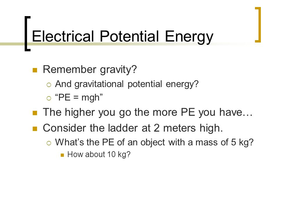 Electrical Potential Energy Remember gravity? And gravitational potential energy? PE = mgh The higher you go the more PE you have… Consider the ladder