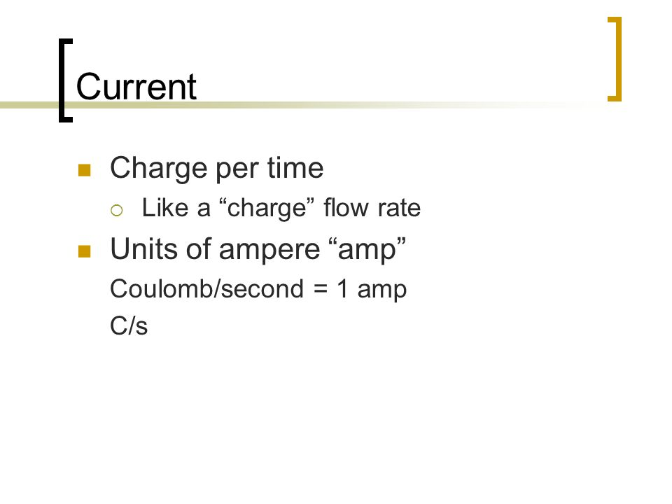 Current Charge per time Like a charge flow rate Units of ampere amp Coulomb/second = 1 amp C/s