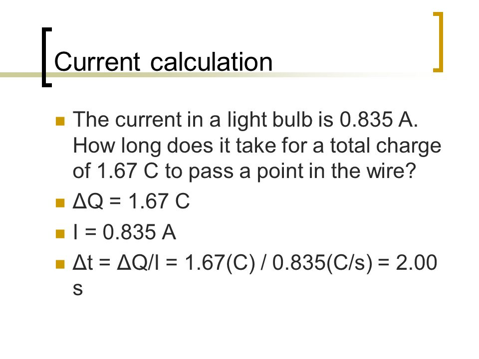 Current calculation The current in a light bulb is 0.835 A. How long does it take for a total charge of 1.67 C to pass a point in the wire? ΔQ = 1.67