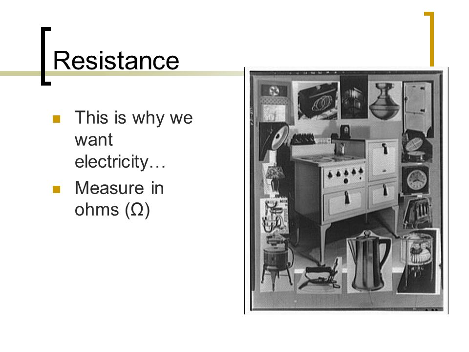 Resistance This is why we want electricity… Measure in ohms (Ω)