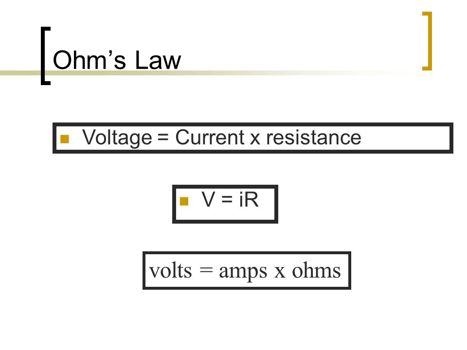 Ohms Law V = iR volts = amps x ohms Voltage = Current x resistance