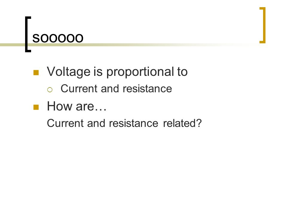 sooooo Voltage is proportional to Current and resistance How are… Current and resistance related?