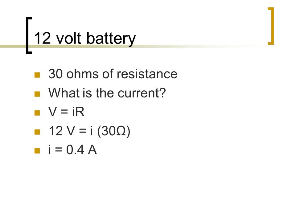 12 volt battery 30 ohms of resistance What is the current? V = iR 12 V = i (30Ω) i = 0.4 A