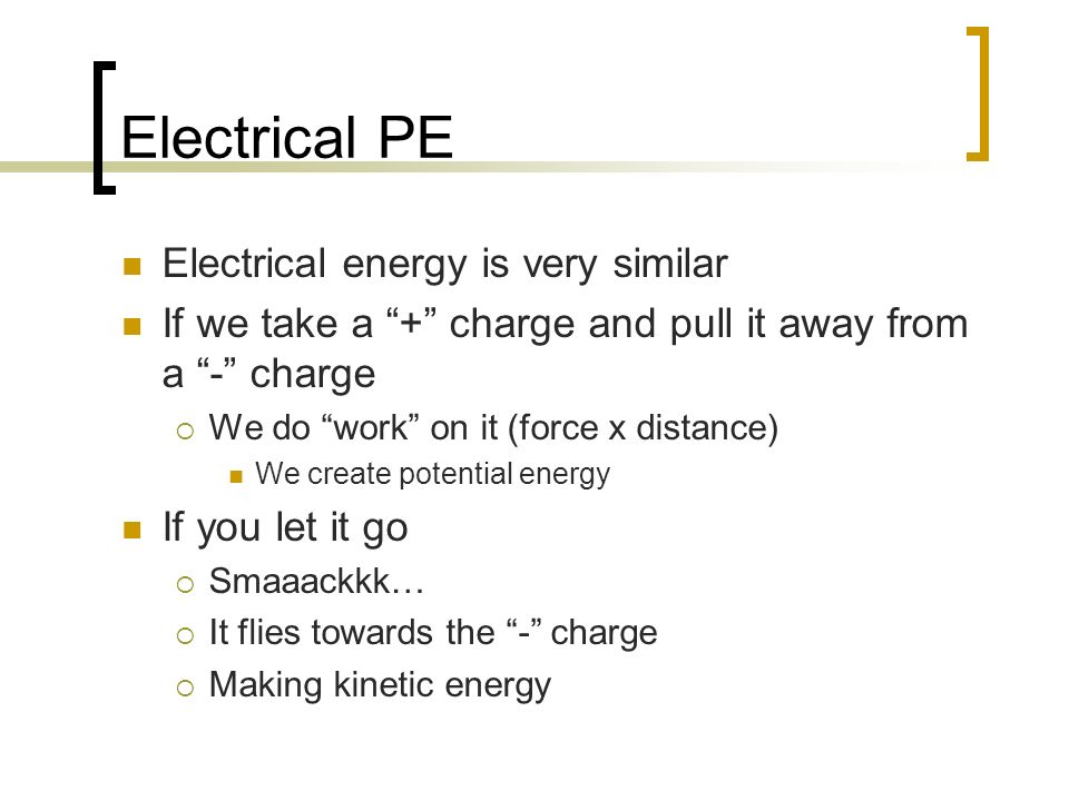 Electrical PE Electrical energy is very similar If we take a + charge and pull it away from a - charge We do work on it (force x distance) We create p