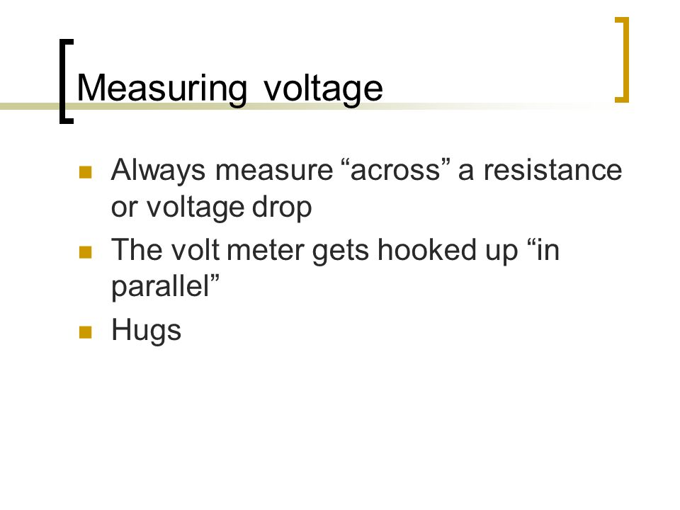 Measuring voltage Always measure across a resistance or voltage drop The volt meter gets hooked up in parallel Hugs