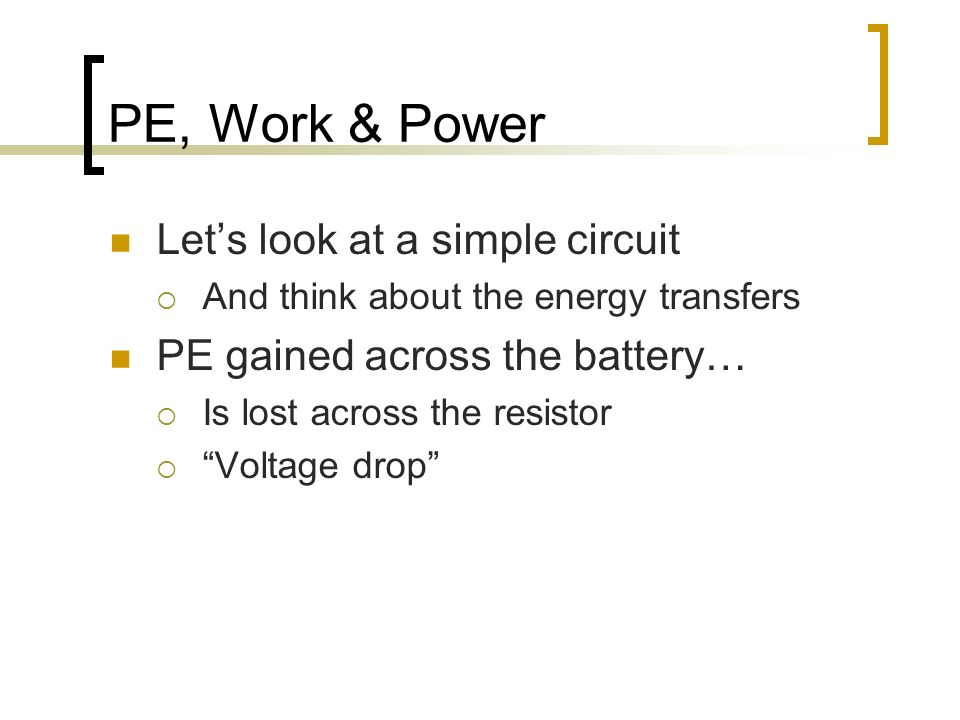 PE, Work & Power Lets look at a simple circuit And think about the energy transfers PE gained across the battery… Is lost across the resistor Voltage