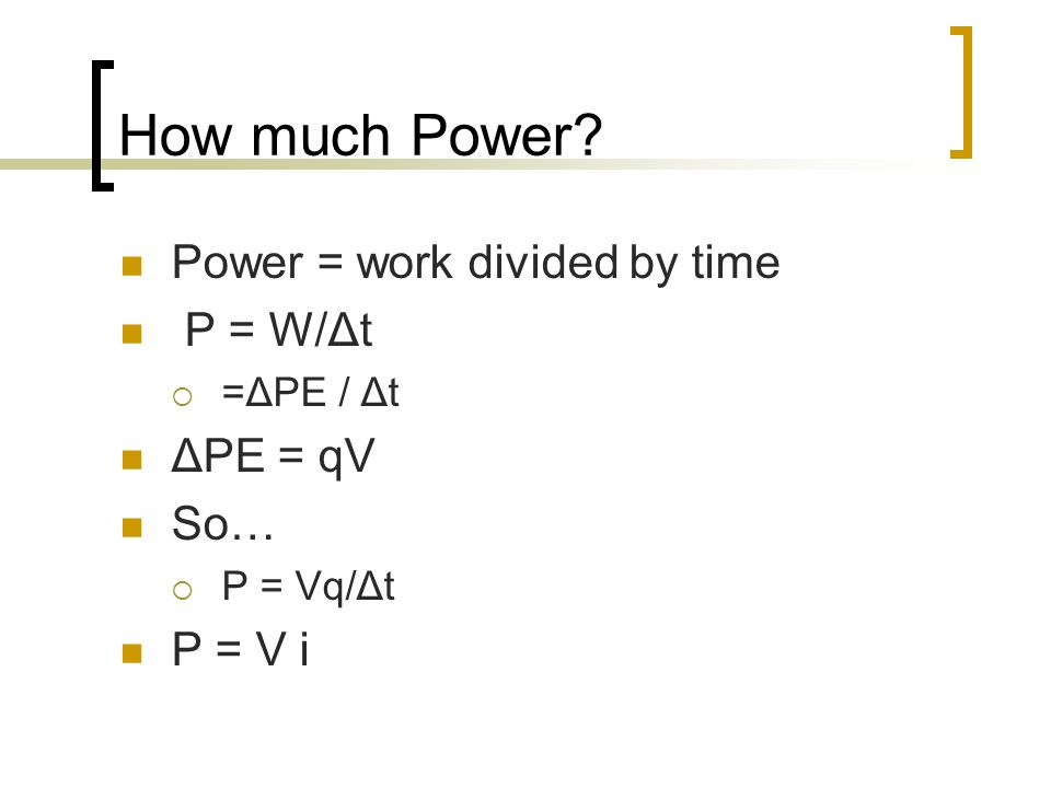 How much Power? Power = work divided by time P = W/Δt =ΔPE / Δt ΔPE = qV So… P = Vq/Δt P = V i