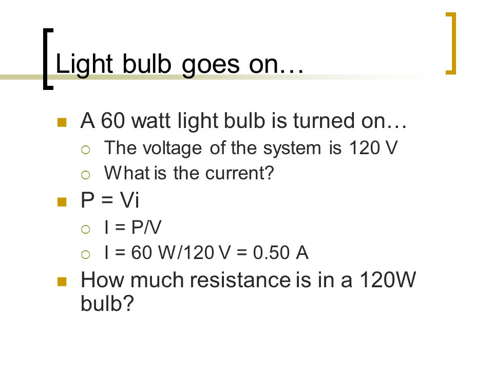 Light bulb goes on… A 60 watt light bulb is turned on… The voltage of the system is 120 V What is the current? P = Vi I = P/V I = 60 W/120 V = 0.50 A