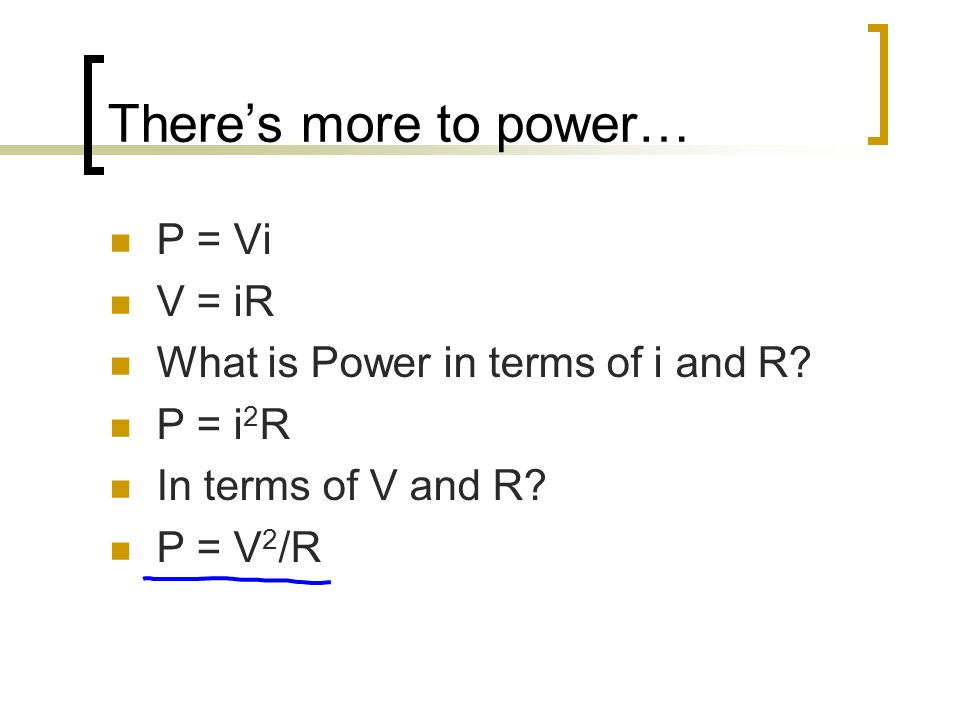 Theres more to power… P = Vi V = iR What is Power in terms of i and R? P = i 2 R In terms of V and R? P = V 2 /R