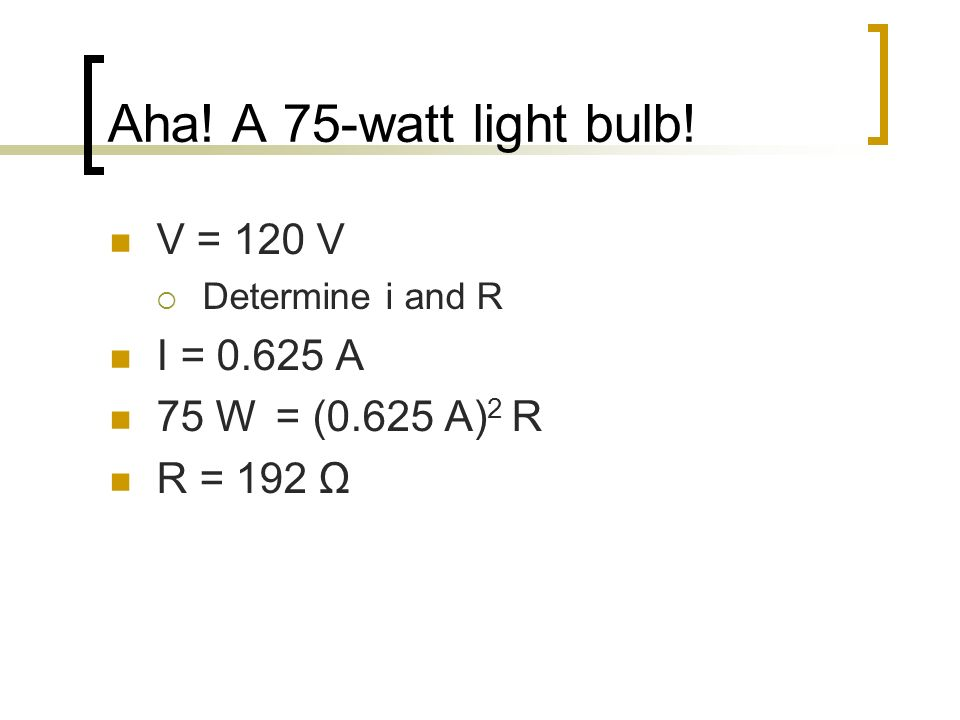 Aha! A 75-watt light bulb! V = 120 V Determine i and R I = 0.625 A 75 W = (0.625 A) 2 R R = 192 Ω